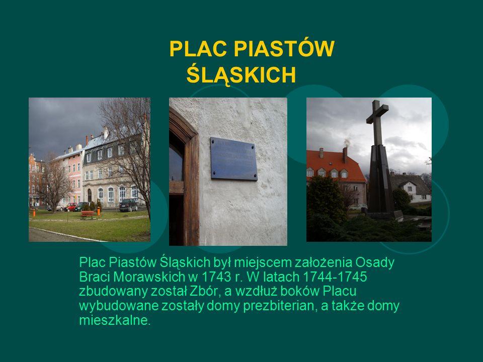 PLAC PIASTÓW ŚLĄSKICH Plac Piastów Śląskich był miejscem założenia Osady Braci Morawskich w 1743 r.