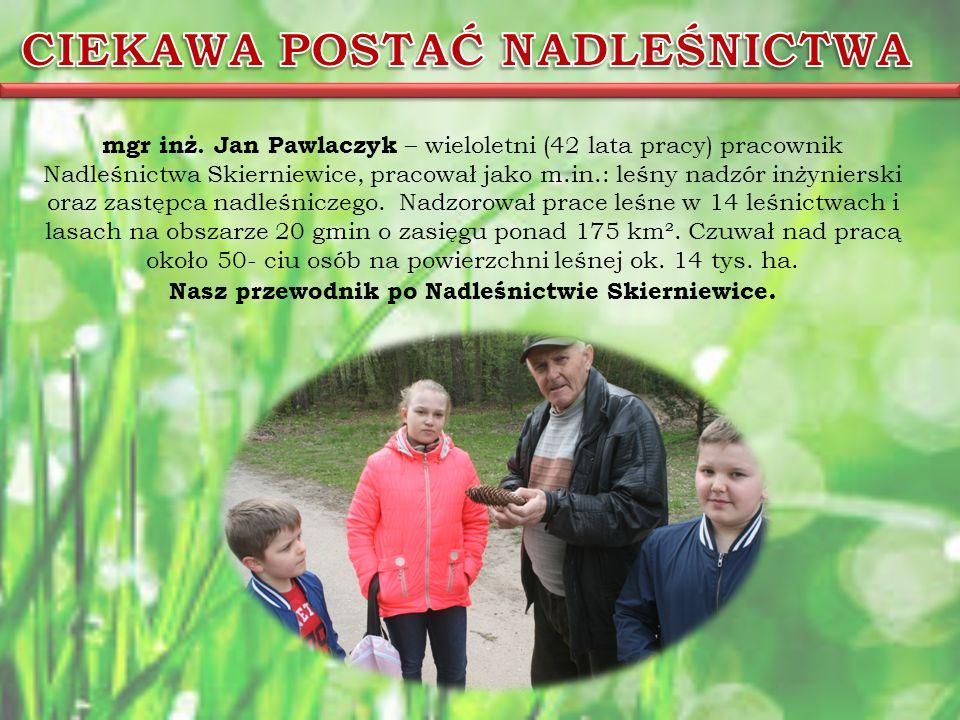 mgr inż. Jan Pawlaczyk – wieloletni (42 lata pracy) pracownik Nadleśnictwa Skierniewice, pracował jako m.in.: leśny nadzór inżynierski oraz zastępca n