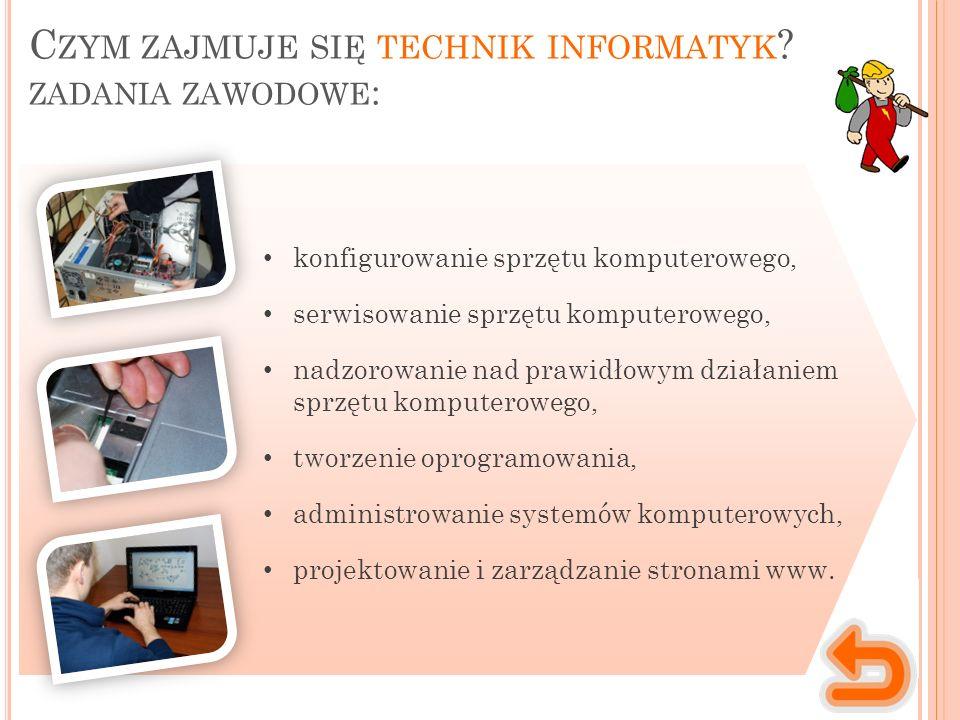 C ZYM ZAJMUJE SIĘ TECHNIK INFORMATYK ? ZADANIA ZAWODOWE : konfigurowanie sprzętu komputerowego, serwisowanie sprzętu komputerowego, nadzorowanie nad p
