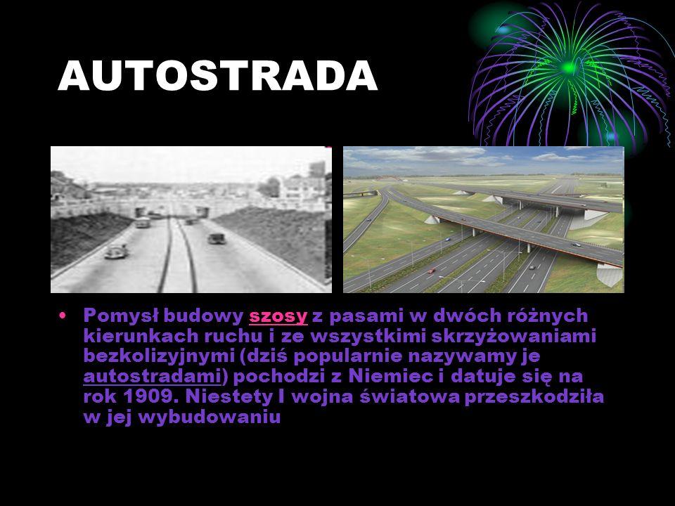 AUTOSTRADA Pomysł budowy szosy z pasami w dwóch różnych kierunkach ruchu i ze wszystkimi skrzyżowaniami bezkolizyjnymi (dziś popularnie nazywamy je autostradami) pochodzi z Niemiec i datuje się na rok 1909.