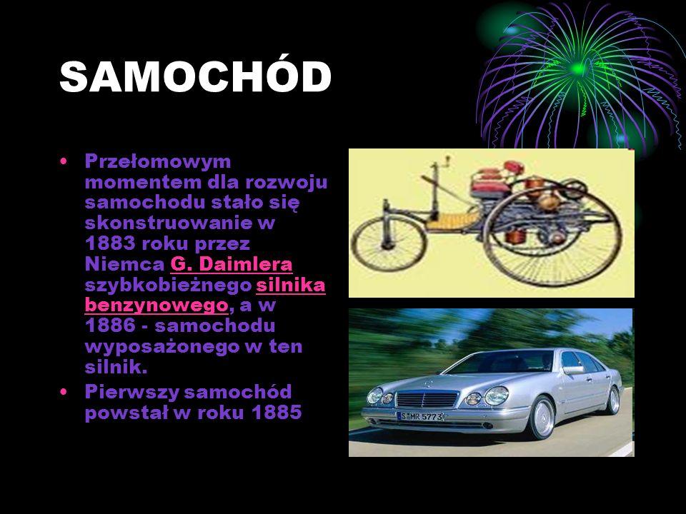 SAMOCHÓD Przełomowym momentem dla rozwoju samochodu stało się skonstruowanie w 1883 roku przez Niemca G.