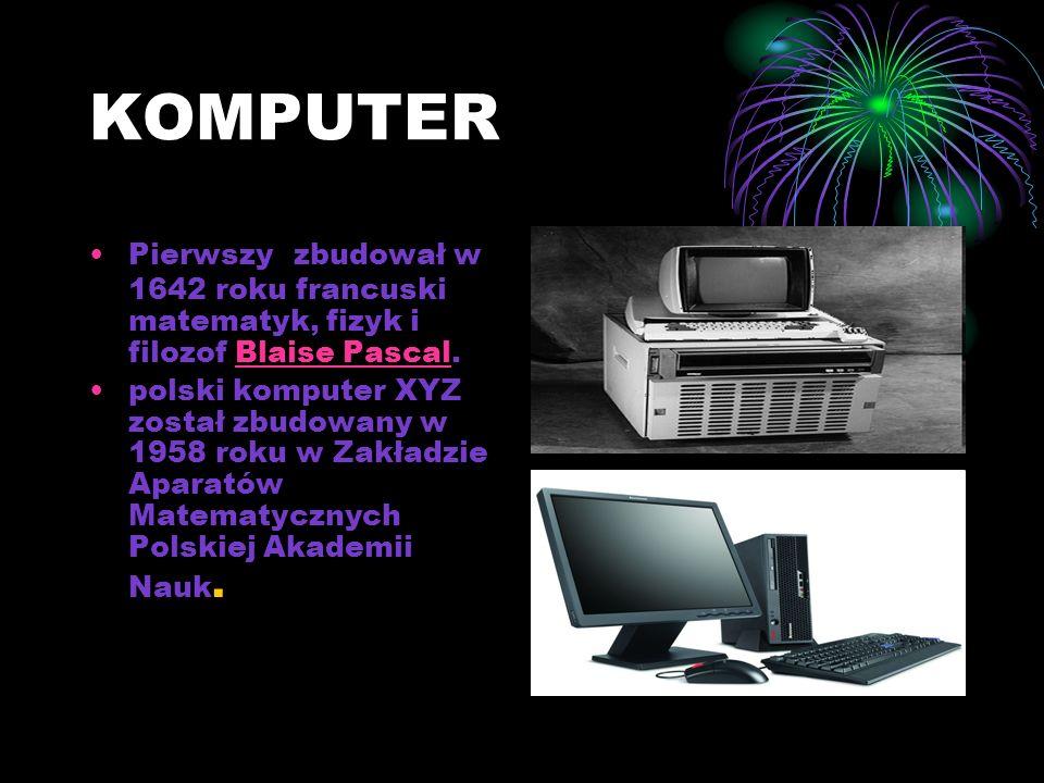 KOMPUTER Pierwszy zbudował w 1642 roku francuski matematyk, fizyk i filozof Blaise Pascal.Blaise Pascal polski komputer XYZ został zbudowany w 1958 roku w Zakładzie Aparatów Matematycznych Polskiej Akademii Nauk.