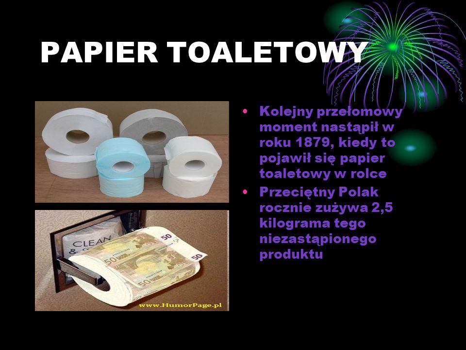 PAPIER TOALETOWY Kolejny przełomowy moment nastąpił w roku 1879, kiedy to pojawił się papier toaletowy w rolce Przeciętny Polak rocznie zużywa 2,5 kilograma tego niezastąpionego produktu