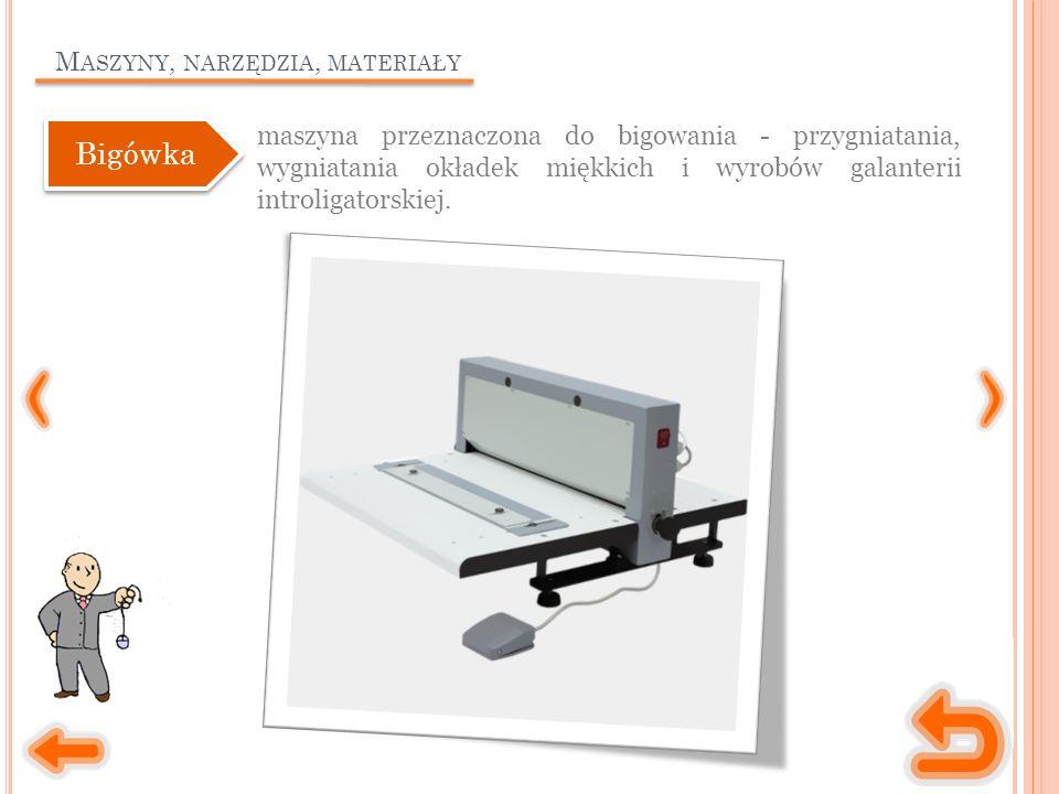 M ASZYNY, NARZĘDZIA, MATERIAŁY maszyna przeznaczona do bigowania - przygniatania, wygniatania okładek miękkich i wyrobów galanterii introligatorskiej.