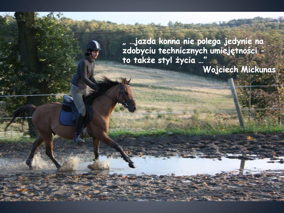 """"""" …jazda konna nie polega jedynie na zdobyciu technicznych umiejętności - to także styl życia …"""" Wojciech Mickunas"""