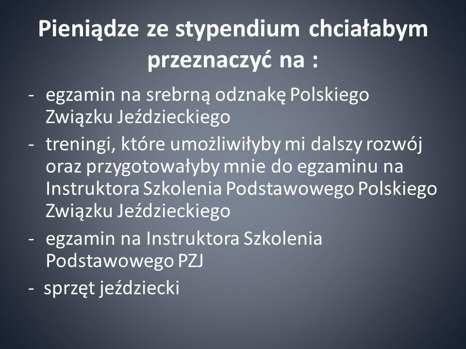 Pieniądze ze stypendium chciałabym przeznaczyć na : -egzamin na srebrną odznakę Polskiego Związku Jeździeckiego -treningi, które umożliwiłyby mi dalszy rozwój oraz przygotowałyby mnie do egzaminu na Instruktora Szkolenia Podstawowego Polskiego Związku Jeździeckiego -egzamin na Instruktora Szkolenia Podstawowego PZJ - sprzęt jeździecki