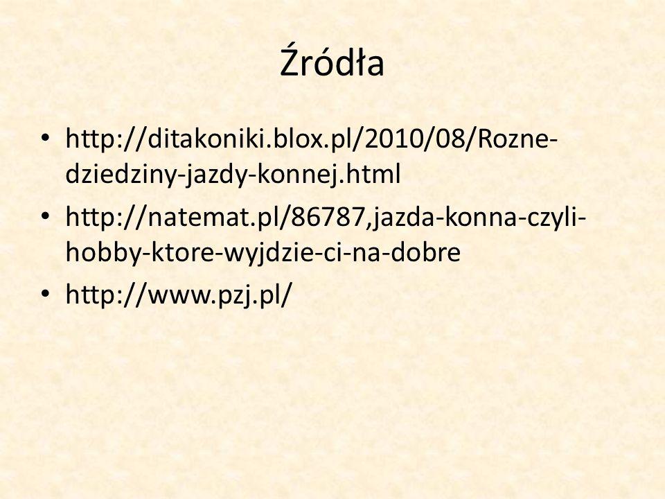 Źródła http://ditakoniki.blox.pl/2010/08/Rozne- dziedziny-jazdy-konnej.html http://natemat.pl/86787,jazda-konna-czyli- hobby-ktore-wyjdzie-ci-na-dobre