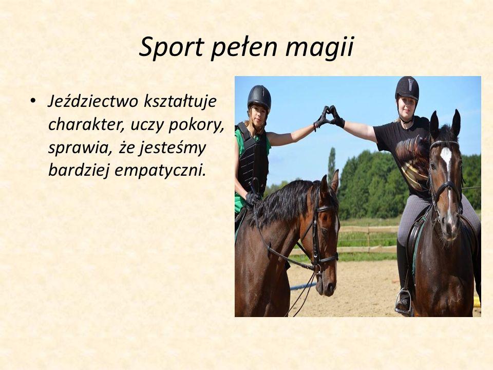 Sport pełen magii Jeździectwo kształtuje charakter, uczy pokory, sprawia, że jesteśmy bardziej empatyczni.