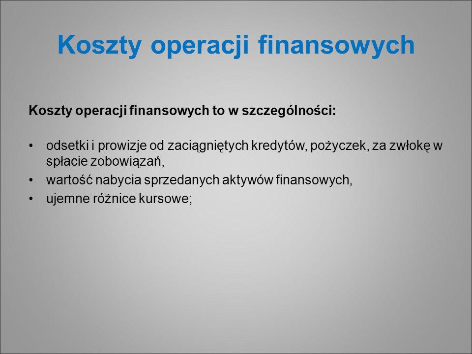 Koszty operacji finansowych Koszty operacji finansowych to w szczególności: odsetki i prowizje od zaciągniętych kredytów, pożyczek, za zwłokę w spłacie zobowiązań, wartość nabycia sprzedanych aktywów finansowych, ujemne różnice kursowe;