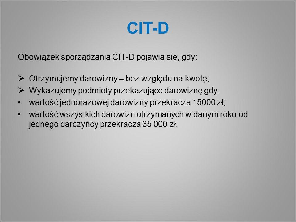 CIT-D Obowiązek sporządzania CIT-D pojawia się, gdy:  Otrzymujemy darowizny – bez względu na kwotę;  Wykazujemy podmioty przekazujące darowiznę gdy: wartość jednorazowej darowizny przekracza 15000 zł; wartość wszystkich darowizn otrzymanych w danym roku od jednego darczyńcy przekracza 35 000 zł.