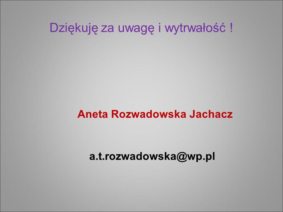 Dziękuję za uwagę i wytrwałość ! Aneta Rozwadowska Jachacz a.t.rozwadowska@wp.pl