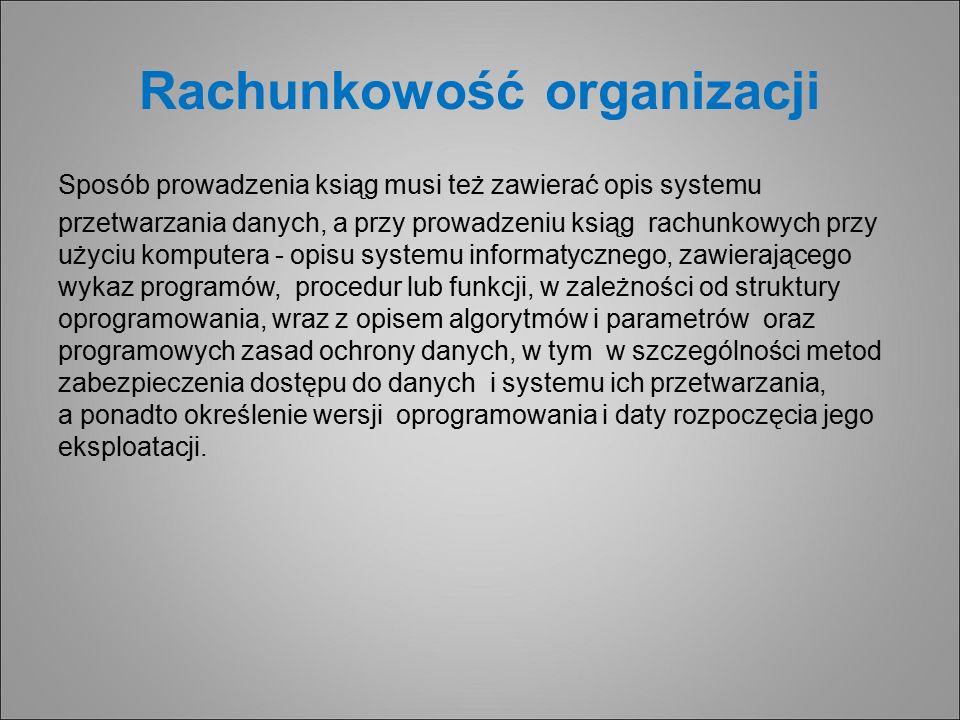 Rachunkowość organizacji Sposób prowadzenia ksiąg musi też zawierać opis systemu przetwarzania danych, a przy prowadzeniu ksiąg rachunkowych przy użyciu komputera - opisu systemu informatycznego, zawierającego wykaz programów, procedur lub funkcji, w zależności od struktury oprogramowania, wraz z opisem algorytmów i parametrów oraz programowych zasad ochrony danych, w tym w szczególności metod zabezpieczenia dostępu do danych i systemu ich przetwarzania, a ponadto określenie wersji oprogramowania i daty rozpoczęcia jego eksploatacji.