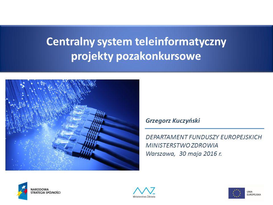 Centralny system teleinformatyczny projekty pozakonkursowe Grzegorz Kuczyński DEPARTAMENT FUNDUSZY EUROPEJSKICH MINISTERSTWO ZDROWIA Warszawa, 30 maja 2016 r.