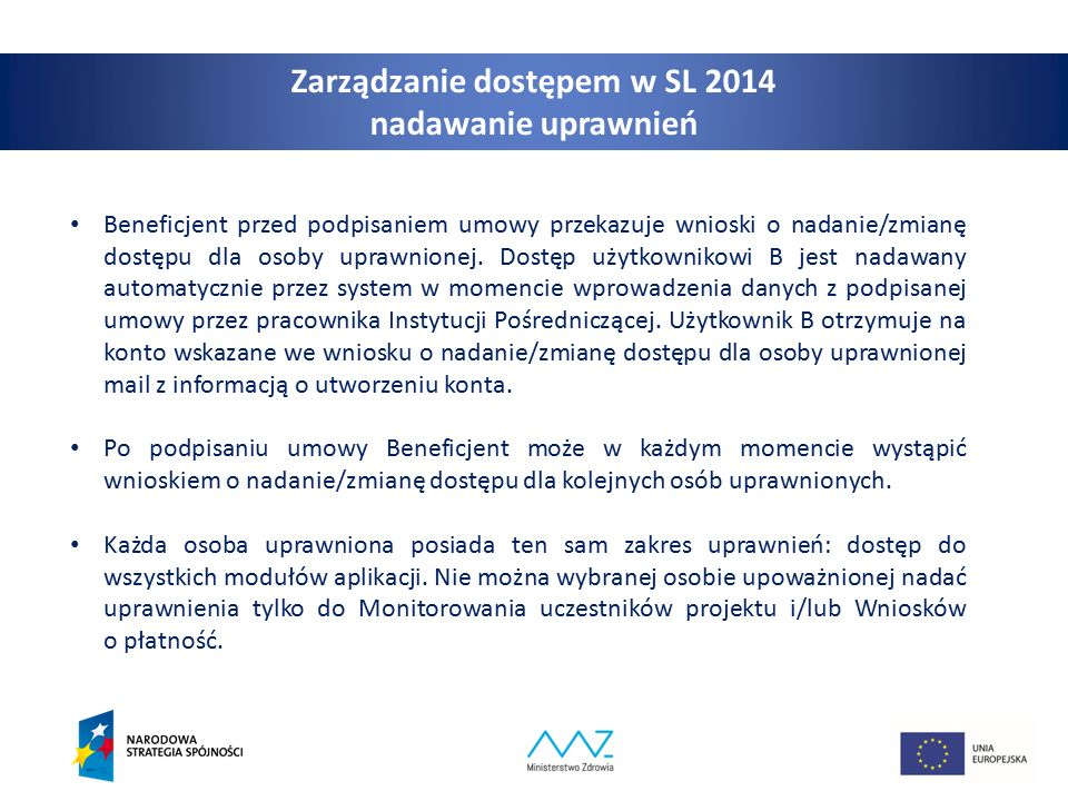 8 Zarządzanie dostępem w SL 2014 nadawanie uprawnień Beneficjent przed podpisaniem umowy przekazuje wnioski o nadanie/zmianę dostępu dla osoby uprawnionej.