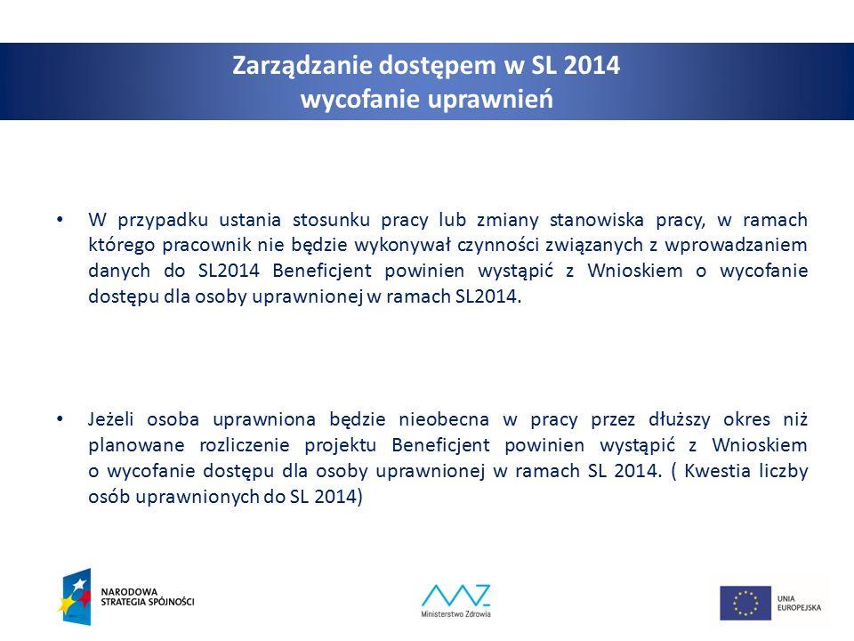 9 Zarządzanie dostępem w SL 2014 wycofanie uprawnień W przypadku ustania stosunku pracy lub zmiany stanowiska pracy, w ramach którego pracownik nie będzie wykonywał czynności związanych z wprowadzaniem danych do SL2014 Beneficjent powinien wystąpić z Wnioskiem o wycofanie dostępu dla osoby uprawnionej w ramach SL2014.