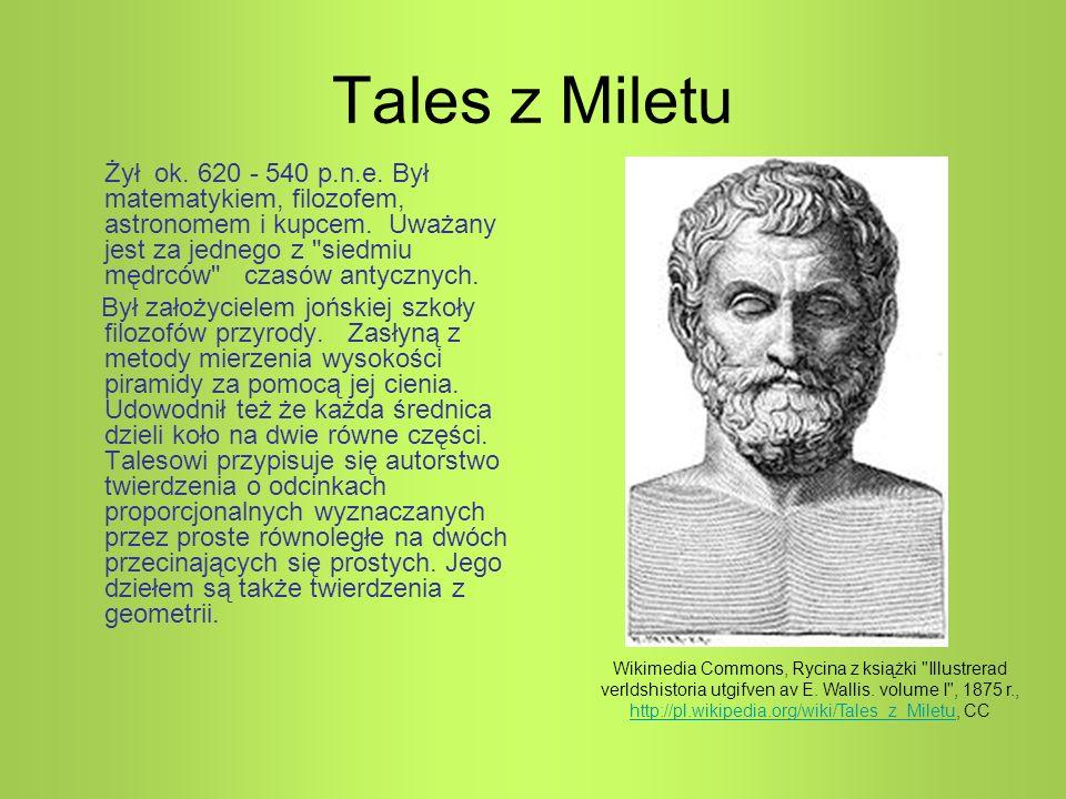 Tales z Miletu Żył ok. 620 - 540 p.n.e. Był matematykiem, filozofem, astronomem i kupcem. Uważany jest za jednego z
