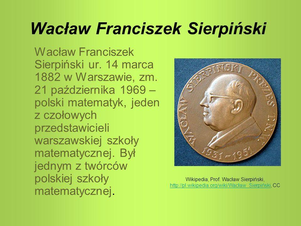 Wacław Franciszek Sierpiński Wacław Franciszek Sierpiński ur. 14 marca 1882 w Warszawie, zm. 21 października 1969 – polski matematyk, jeden z czołowyc