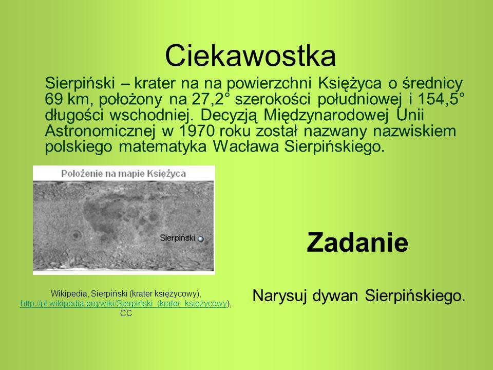 Zadanie Narysuj dywan Sierpińskiego. Ciekawostka Sierpiński – krater na na powierzchni Księżyca o średnicy 69 km, położony na 27,2° szerokości południ