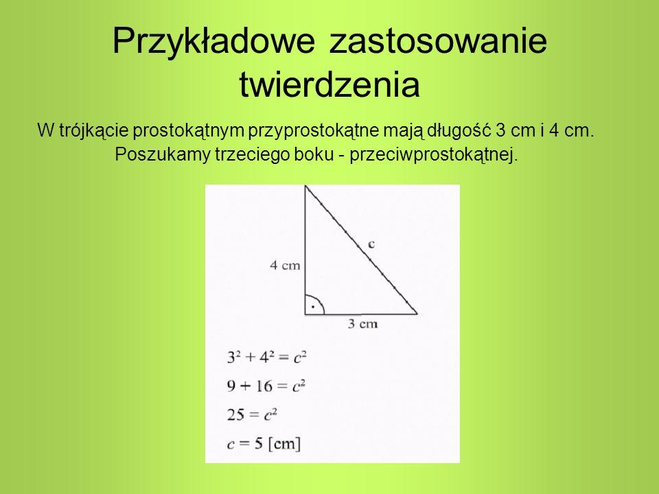 Przykładowe zastosowanie twierdzenia W trójkącie prostokątnym przyprostokątne mają długość 3 cm i 4 cm. Poszukamy trzeciego boku - przeciwprostokątnej