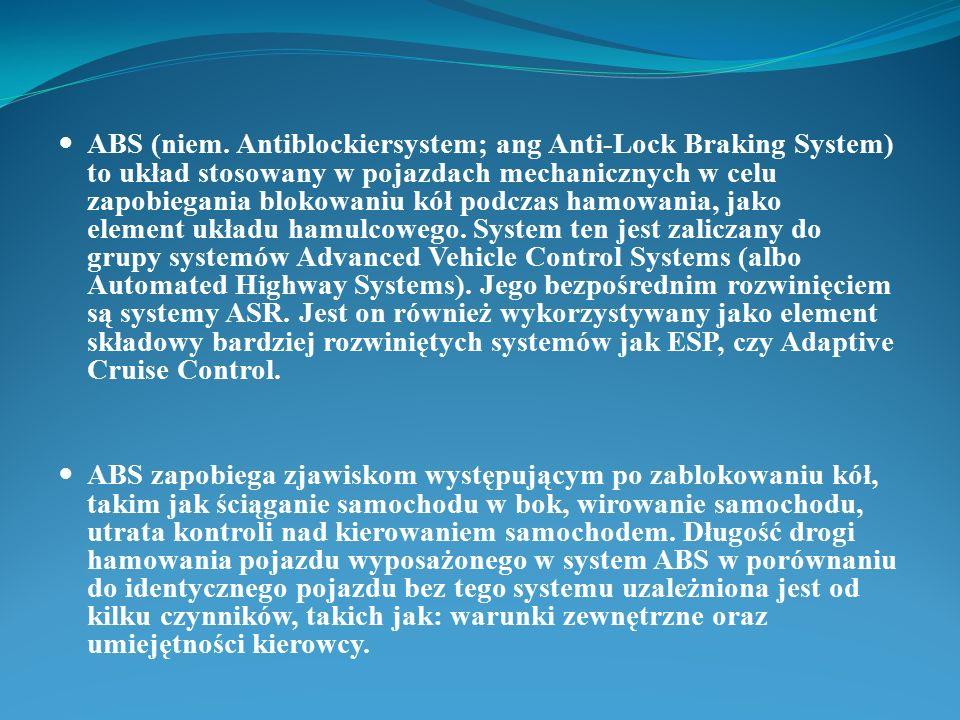 ABS (niem. Antiblockiersystem; ang Anti-Lock Braking System) to układ stosowany w pojazdach mechanicznych w celu zapobiegania blokowaniu kół podczas h