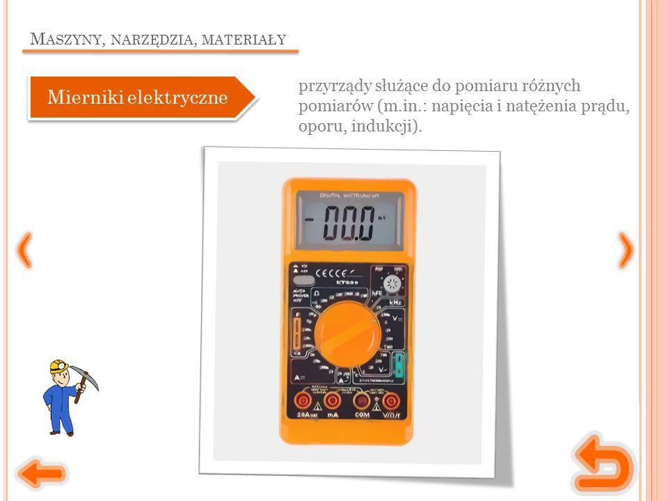 M ASZYNY, NARZĘDZIA, MATERIAŁY przyrządy służące do pomiaru różnych pomiarów (m.in.: napięcia i natężenia prądu, oporu, indukcji). Mierniki elektryczn