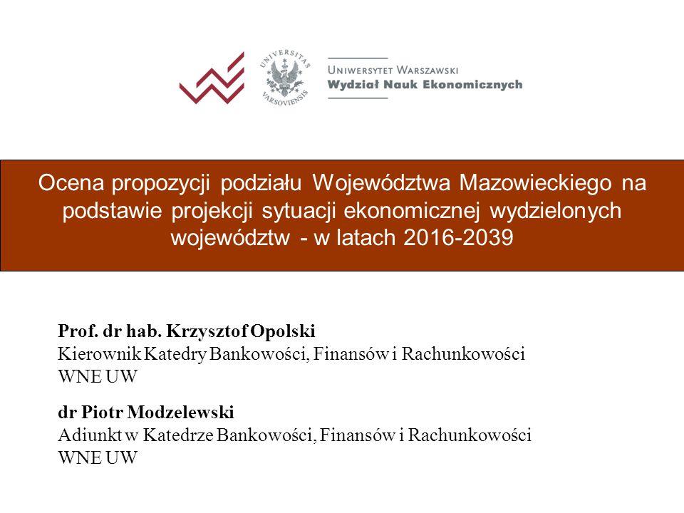 Ocena propozycji podziału Województwa Mazowieckiego na podstawie projekcji sytuacji ekonomicznej wydzielonych województw - w latach 2016-2039 dr Piotr Modzelewski Adiunkt w Katedrze Bankowości, Finansów i Rachunkowości WNE UW Prof.