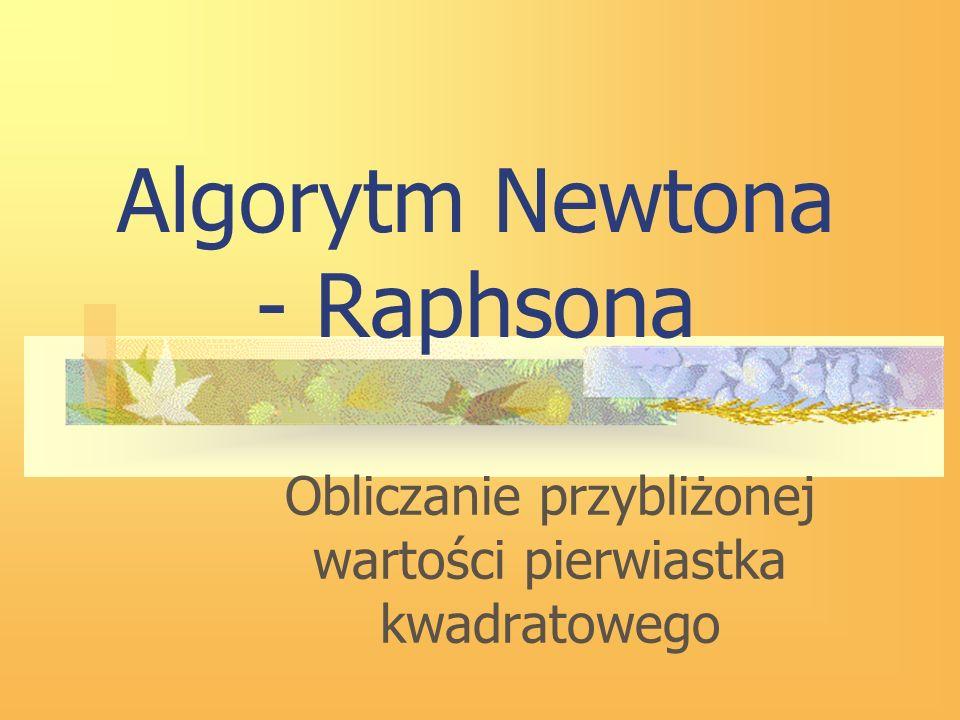 Algorytm Newtona - Raphsona Obliczanie przybliżonej wartości pierwiastka kwadratowego