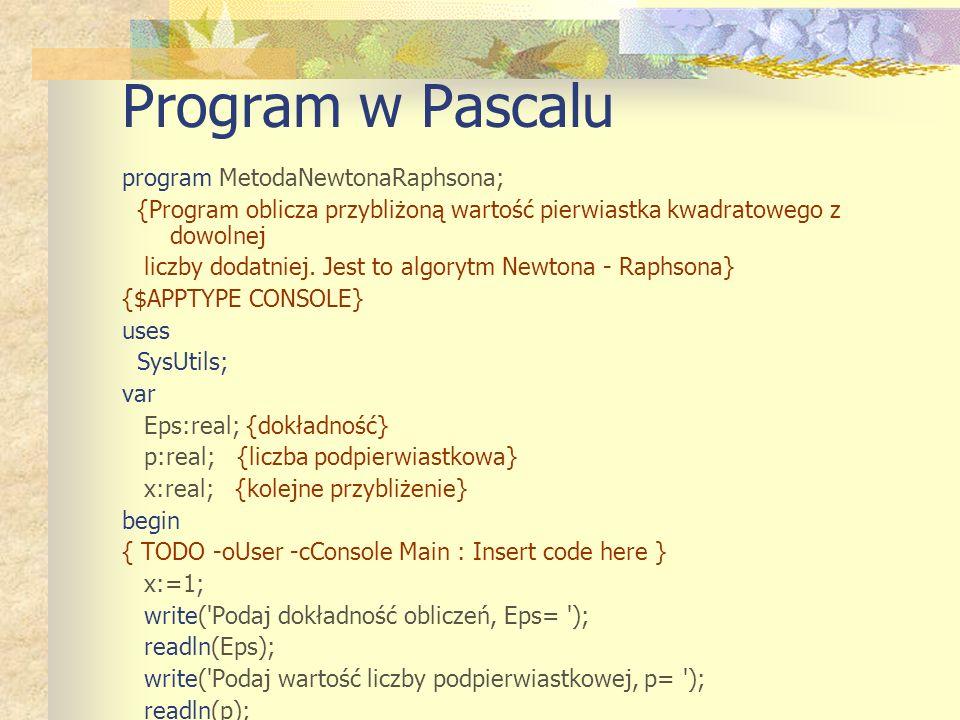 Program w Pascalu program MetodaNewtonaRaphsona; {Program oblicza przybliżoną wartość pierwiastka kwadratowego z dowolnej liczby dodatniej.