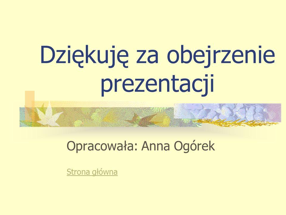 Dziękuję za obejrzenie prezentacji Opracowała: Anna Ogórek Strona główna