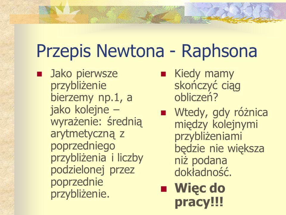 Przepis Newtona - Raphsona Jako pierwsze przybliżenie bierzemy np.1, a jako kolejne – wyrażenie: średnią arytmetyczną z poprzedniego przybliżenia i liczby podzielonej przez poprzednie przybliżenie.