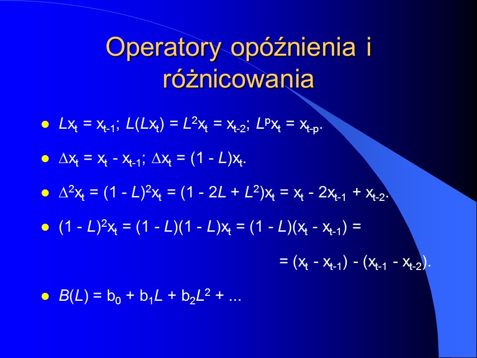 Operatory opóźnienia i różnicowania l Lx t = x t-1 ; L(Lx t ) = L 2 x t = x t-2 ; L p x t = x t-p.  x t = x t - x t-1 ;  x t = (1 - L)x t.  2 x t =