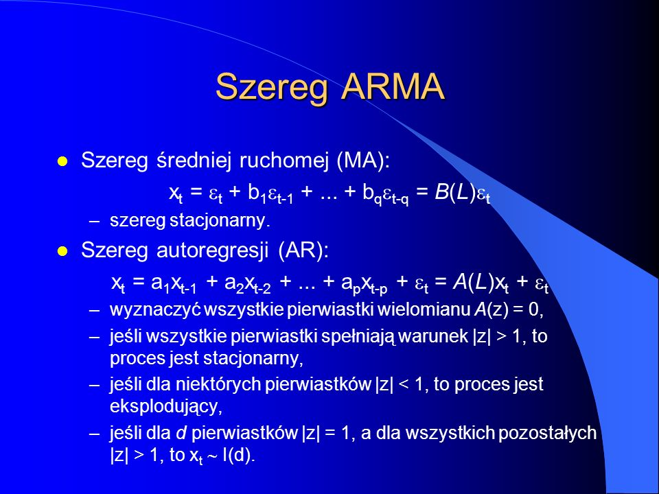 Szereg ARMA l Szereg średniej ruchomej (MA): x t =  t + b 1  t-1 +... + b q  t-q = B(L)  t –szereg stacjonarny. l Szereg autoregresji (AR): x t =