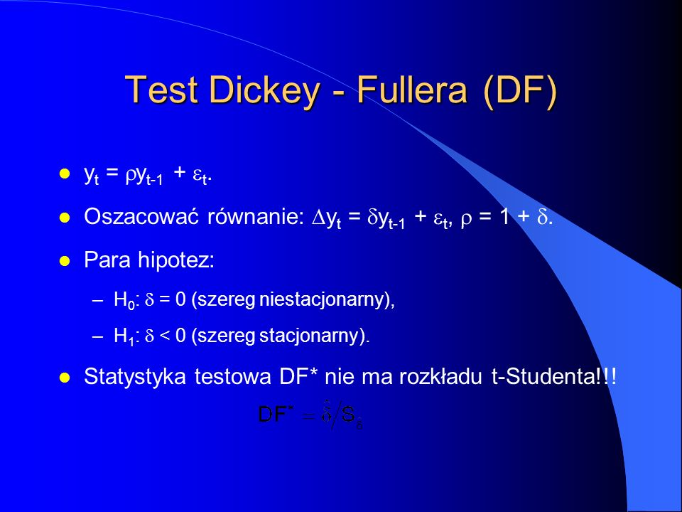 Test Dickey - Fullera (DF) y t =  y t-1 +  t. Oszacować równanie:  y t =  y t-1 +  t,  = 1 + . l Para hipotez: –H 0 :  = 0 (szereg niestacjon