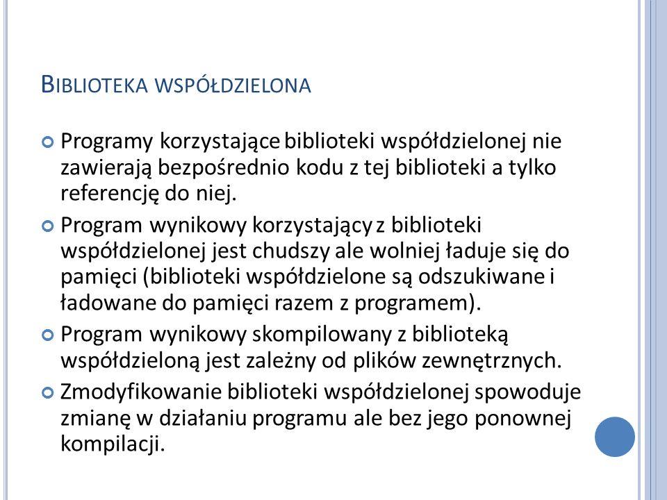 B IBLIOTEKA WSPÓŁDZIELONA Programy korzystające biblioteki współdzielonej nie zawierają bezpośrednio kodu z tej biblioteki a tylko referencję do niej.