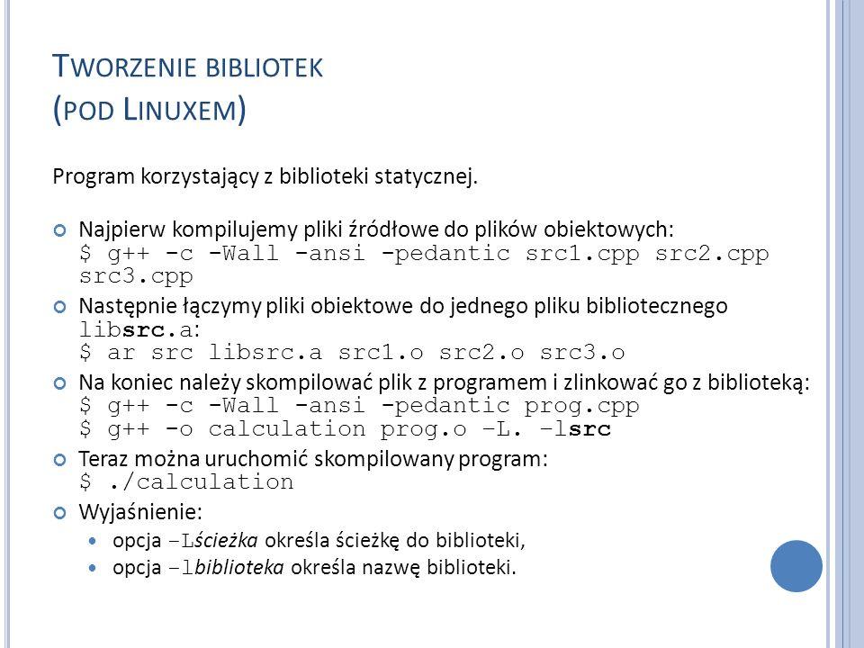 T WORZENIE BIBLIOTEK ( POD L INUXEM ) Program korzystający z biblioteki statycznej. Najpierw kompilujemy pliki źródłowe do plików obiektowych: $ g++ -