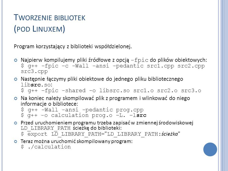 T WORZENIE BIBLIOTEK ( POD L INUXEM ) Program korzystający z biblioteki współdzielonej. Najpierw kompilujemy pliki źródłowe z opcją -fpic do plików ob