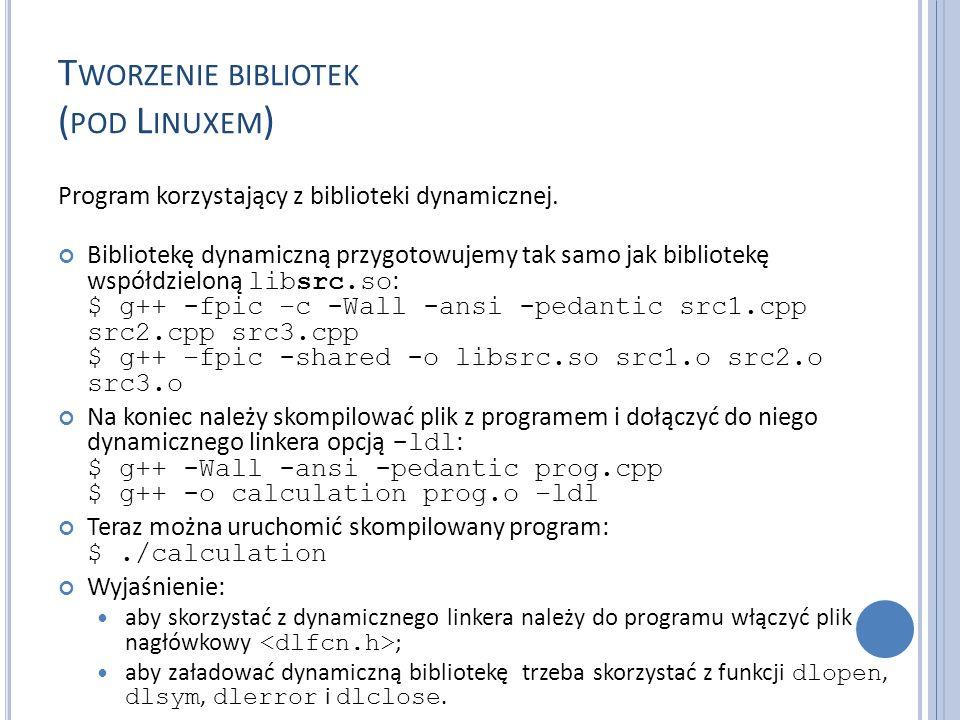 T WORZENIE BIBLIOTEK ( POD L INUXEM ) Program korzystający z biblioteki dynamicznej. Bibliotekę dynamiczną przygotowujemy tak samo jak bibliotekę wspó