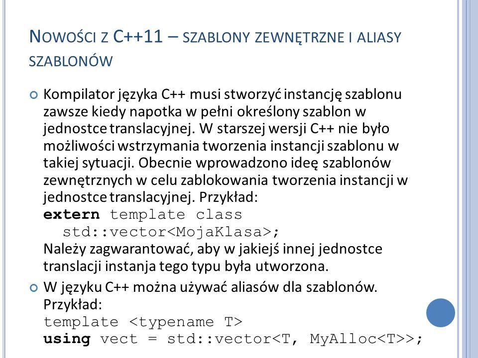 N OWOŚCI Z C++11 – SZABLONY ZEWNĘTRZNE I ALIASY SZABLONÓW Kompilator języka C++ musi stworzyć instancję szablonu zawsze kiedy napotka w pełni określon