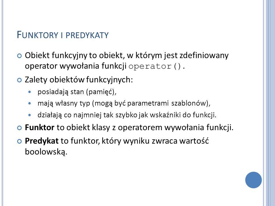 F UNKTORY I PREDYKATY Obiekt funkcyjny to obiekt, w którym jest zdefiniowany operator wywołania funkcji operator(). Zalety obiektów funkcyjnych: posia