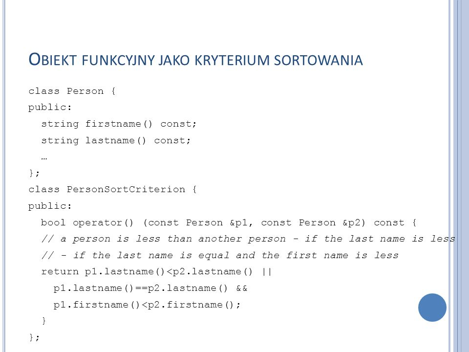 O BIEKT FUNKCYJNY ZE STANEM WEWNĘTRZNYM class IntSequence { private: int value; public: // constructor IntSequence (int initialValue = 0) : value(initialValue) {} // ''function call'' int operator() () { return ++value; } };