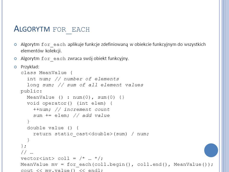 A LGORYTM FOR _ EACH Algorytm for_each aplikuje funkcje zdefiniowaną w obiekcie funkcyjnym do wszystkich elementów kolekcji. Algorytm for_each zwraca