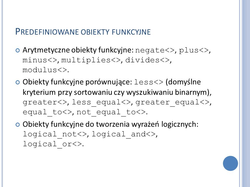 P REDEFINIOWANE OBIEKTY FUNKCYJNE Arytmetyczne obiekty funkcyjne: negate<>, plus<>, minus<>, multiplies<>, divides<>, modulus<>. Obiekty funkcyjne por