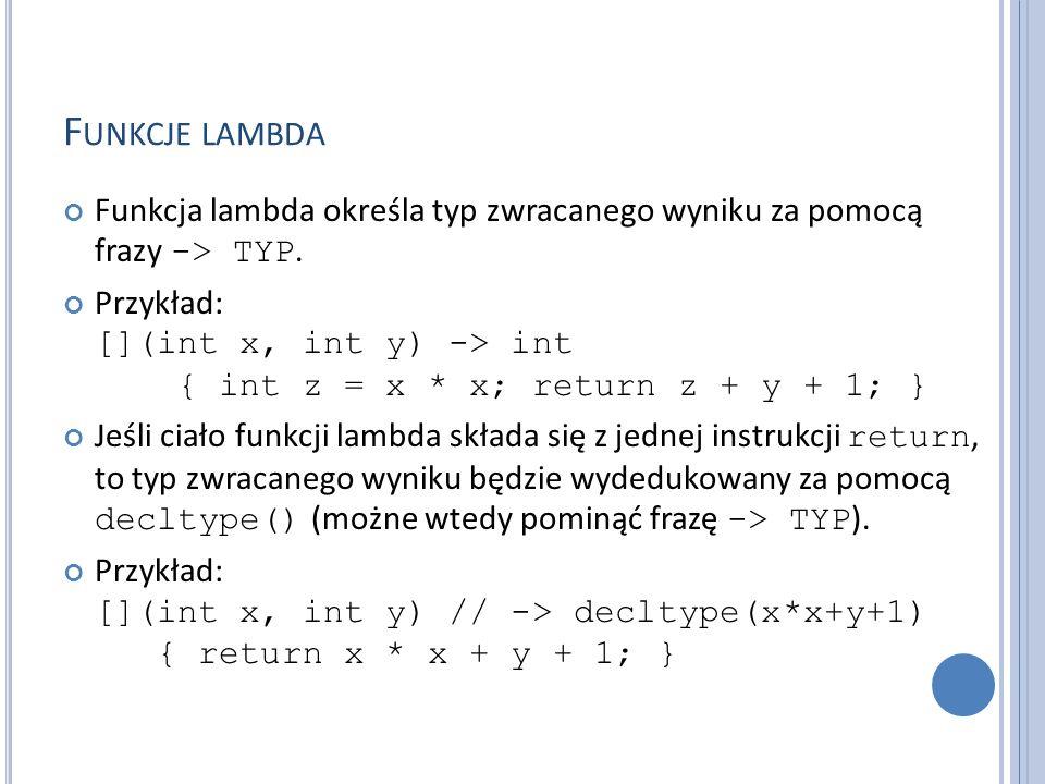 F UNKCJE LAMBDA Funkcja lambda określa typ zwracanego wyniku za pomocą frazy -> TYP. Przykład: [](int x, int y) -> int { int z = x * x; return z + y +