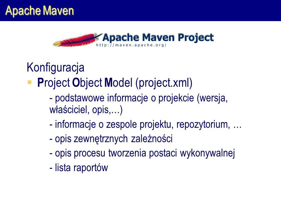 Apache Maven Konfiguracja  P roject O bject M odel (project.xml)  - podstawowe informacje o projekcie (wersja, właściciel, opis,…)  - informacje o zespole projektu, repozytorium, …  - opis zewnętrznych zależności  - opis procesu tworzenia postaci wykonywalnej  - lista raportów