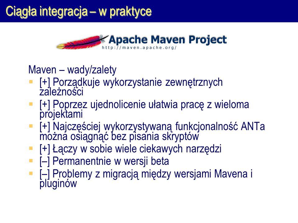 Ciągła integracja – w praktyce Maven – wady/zalety  [+] Porządkuje wykorzystanie zewnętrznych zależności  [+] Poprzez ujednolicenie ułatwia pracę z wieloma projektami  [+] Najczęściej wykorzystywaną funkcjonalność ANTa można osiągnąć bez pisania skryptów  [+] Łączy w sobie wiele ciekawych narzędzi  [–] Permanentnie w wersji beta  [–] Problemy z migracją między wersjami Mavena i pluginów