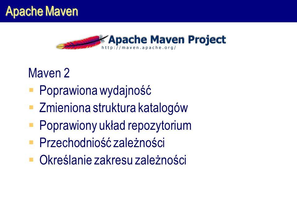 Apache Maven Maven 2  Poprawiona wydajność  Zmieniona struktura katalogów  Poprawiony układ repozytorium  Przechodniość zależności  Określanie zakresu zależności