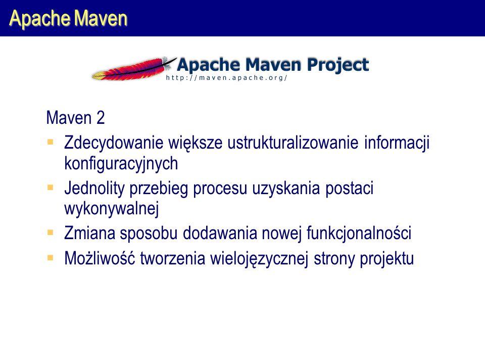 Apache Maven Maven 2  Zdecydowanie większe ustrukturalizowanie informacji konfiguracyjnych  Jednolity przebieg procesu uzyskania postaci wykonywalnej  Zmiana sposobu dodawania nowej funkcjonalności  Możliwość tworzenia wielojęzycznej strony projektu