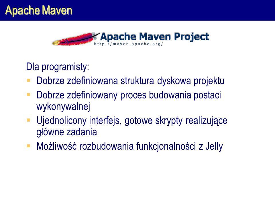 Apache Maven Dla programisty:  Dobrze zdefiniowana struktura dyskowa projektu  Dobrze zdefiniowany proces budowania postaci wykonywalnej  Ujednolicony interfejs, gotowe skrypty realizujące główne zadania  Możliwość rozbudowania funkcjonalności z Jelly