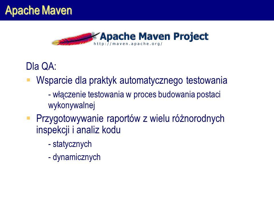 Apache Maven Dla QA:  Wsparcie dla praktyk automatycznego testowania  - włączenie testowania w proces budowania postaci wykonywalnej  Przygotowywanie raportów z wielu różnorodnych inspekcji i analiz kodu  - statycznych  - dynamicznych