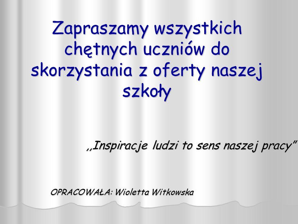 """Zapraszamy wszystkich chętnych uczniów do skorzystania z oferty naszej szkoły,,Inspiracje ludzi to sens naszej pracy"""" OPRACOWAŁA: Wioletta Witkowska"""